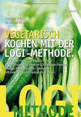 Vegetarisch kochen mit der LOGI-Methode - LOGI ohne Fisch und Fleisch? Na klar! 80 innovative und kreative LOGI-Veggie-Rezepte. -